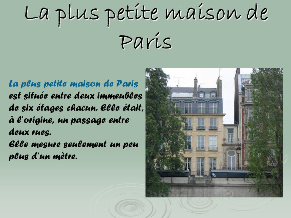 La plus petite maison de Paris est située entre deux immeubles de six étages chacun. Elle était, à lorigine, un passage entre deux rues. Elle mesure s