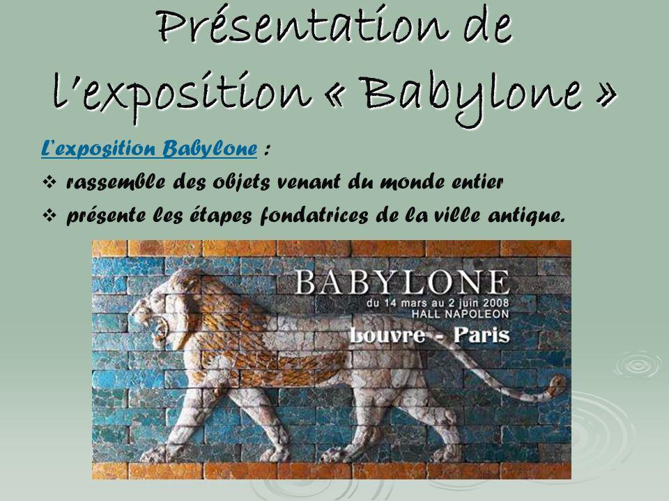 Présentation de lexposition « Babylone » Lexposition Babylone : rassemble des objets venant du monde entier présente les étapes fondatrices de la vill
