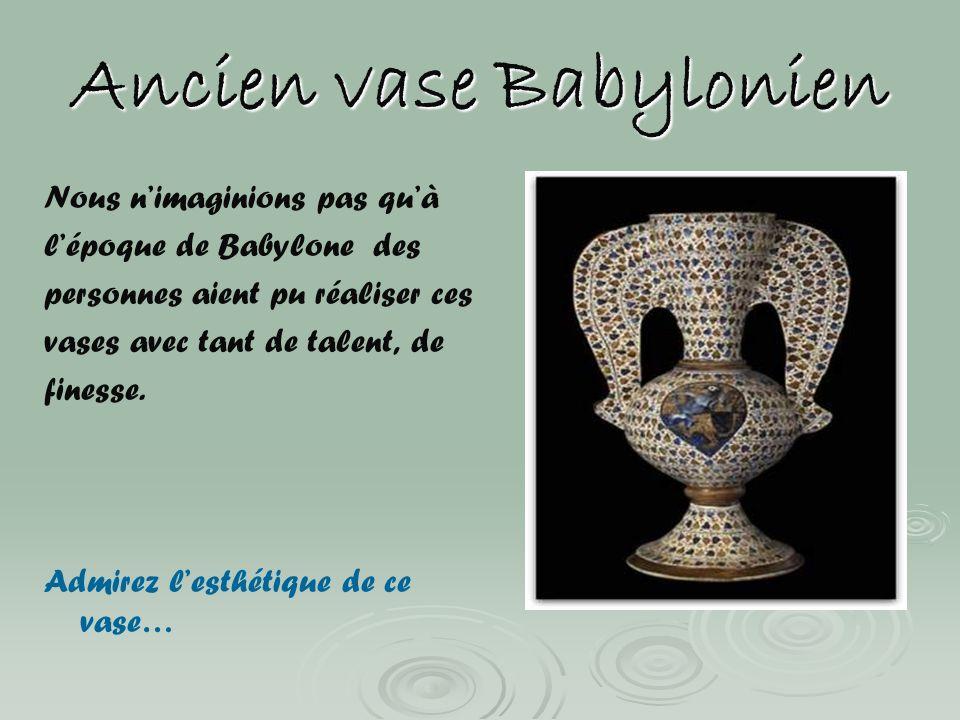 Ancien vase Babylonien Nous nimaginions pas quà lépoque de Babylone des personnes aient pu réaliser ces vases avec tant de talent, de finesse. Admirez