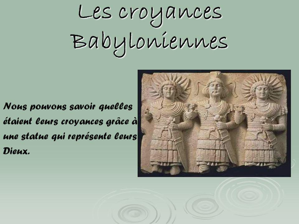 Les croyances Babyloniennes Nous pouvons savoir quelles étaient leurs croyances grâce à une statue qui représente leurs Dieux.