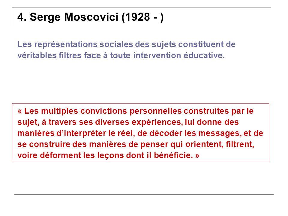 4. Serge Moscovici (1928 - ) Les représentations sociales des sujets constituent de véritables filtres face à toute intervention éducative. « Les mult