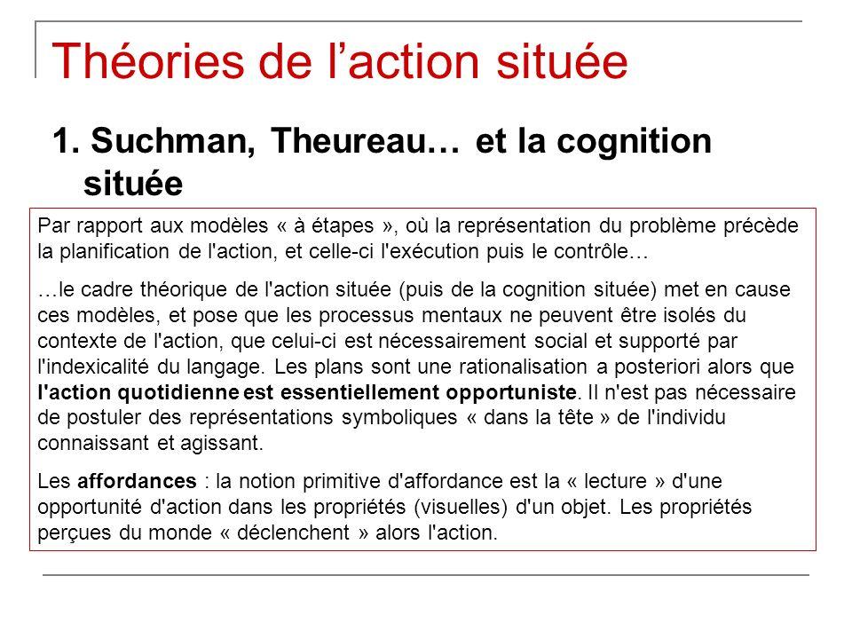 Théories de laction située 1. Suchman, Theureau… et la cognition située Par rapport aux modèles « à étapes », où la représentation du problème précède