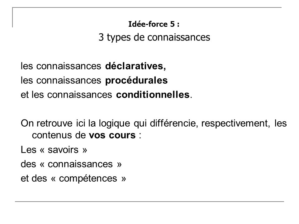 Idée-force 5 : 3 types de connaissances les connaissances déclaratives, les connaissances procédurales et les connaissances conditionnelles. On retrou