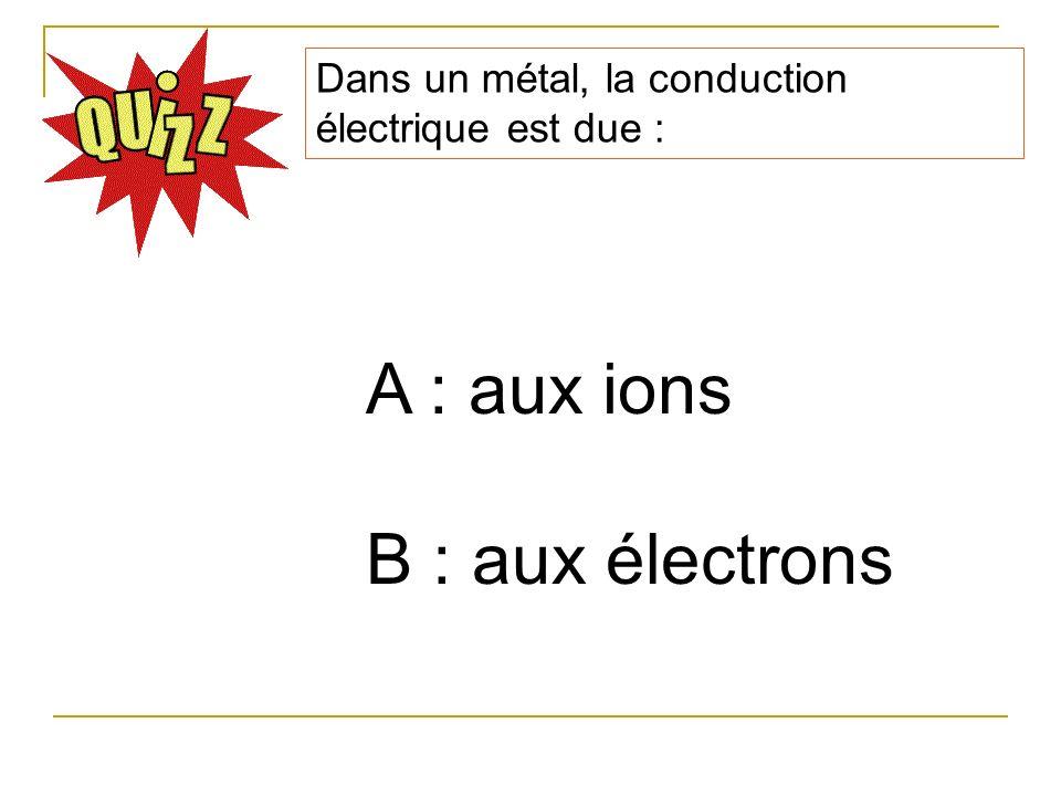 Dans un métal, la conduction électrique est due : A : aux ions B : aux électrons