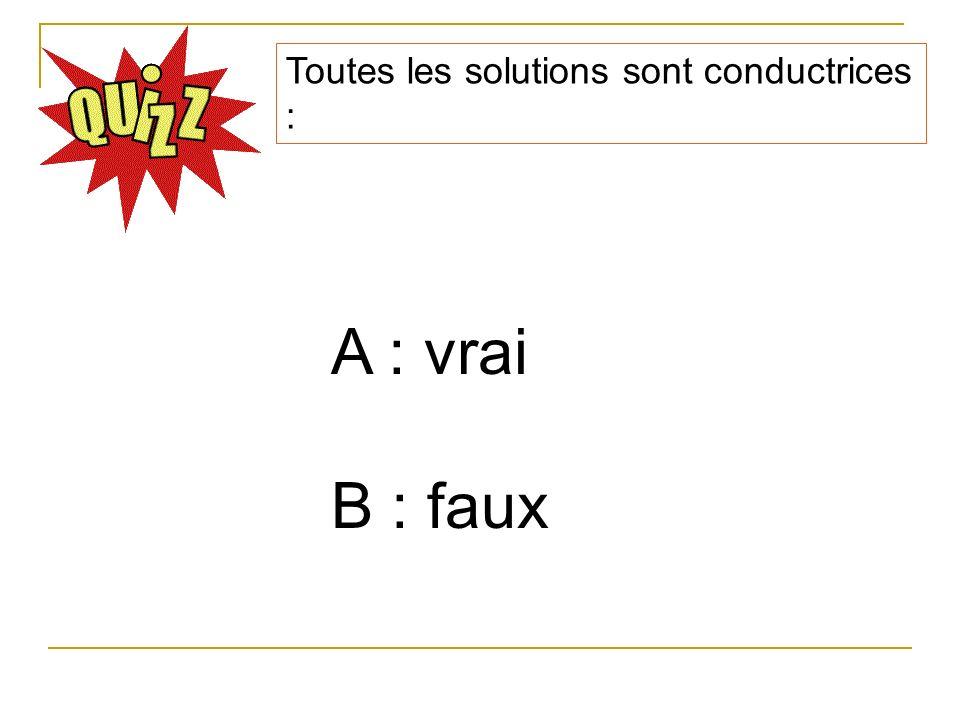 Toutes les solutions sont conductrices : A : vrai B : faux