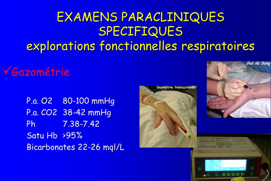 EXAMENS PARACLINIQUES SPECIFIQUES explorations fonctionnelles respiratoires Gazométrie P.a. O2 80-100 mmHg P.a. CO2 38-42 mmHg Ph7.38-7.42 Satu Hb>95%
