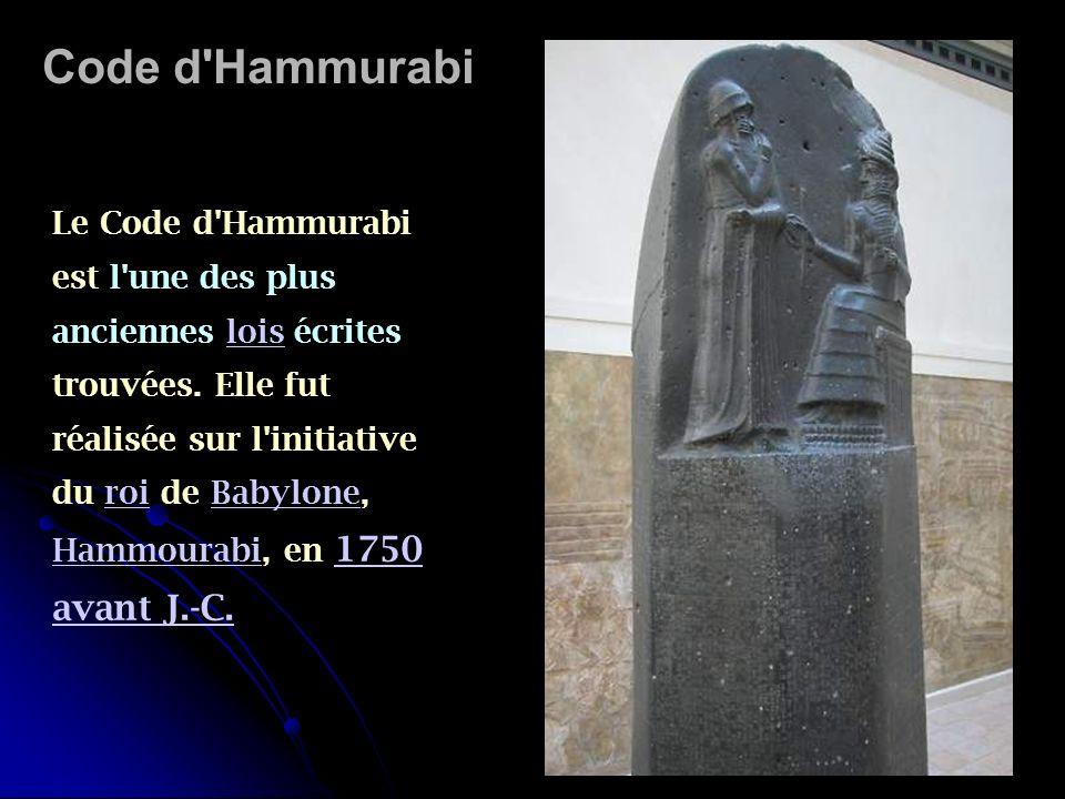 Code d'Hammurabi Le Code d'Hammurabi est l'une des plus anciennes lois écrites trouvées. Elle fut réalisée sur l'initiative du roi de Babylone, Hammou