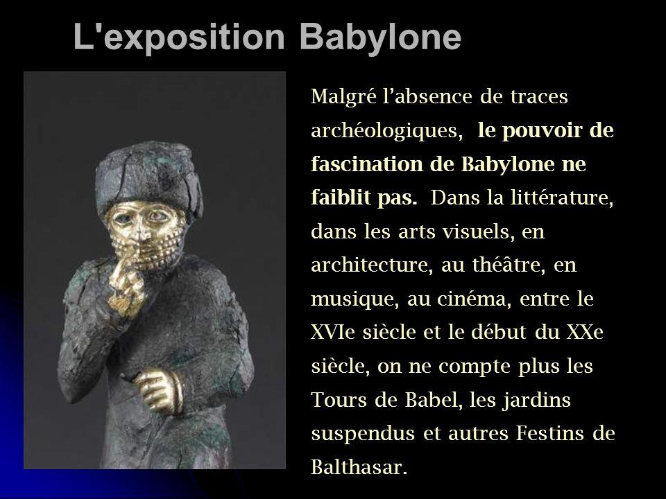 L'exposition Babylone Malgré labsence de traces archéologiques, le pouvoir de fascination de Babylone ne faiblit pas. Dans la littérature, dans les ar