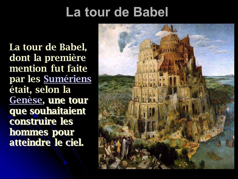 La tour de Babel une tour que souhaitaient construire les hommes pour atteindre le ciel. La tour de Babel, dont la première mention fut faite par les