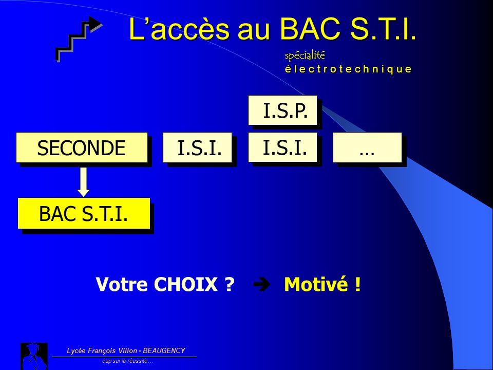 SECONDE I.S.I. … … BAC S.T.I. Votre CHOIX ? Motivé ! I.S.I. I.S.P. Lycée François Villon - BEAUGENCY cap sur la réussite… Laccès au BAC S.T.I. spécial