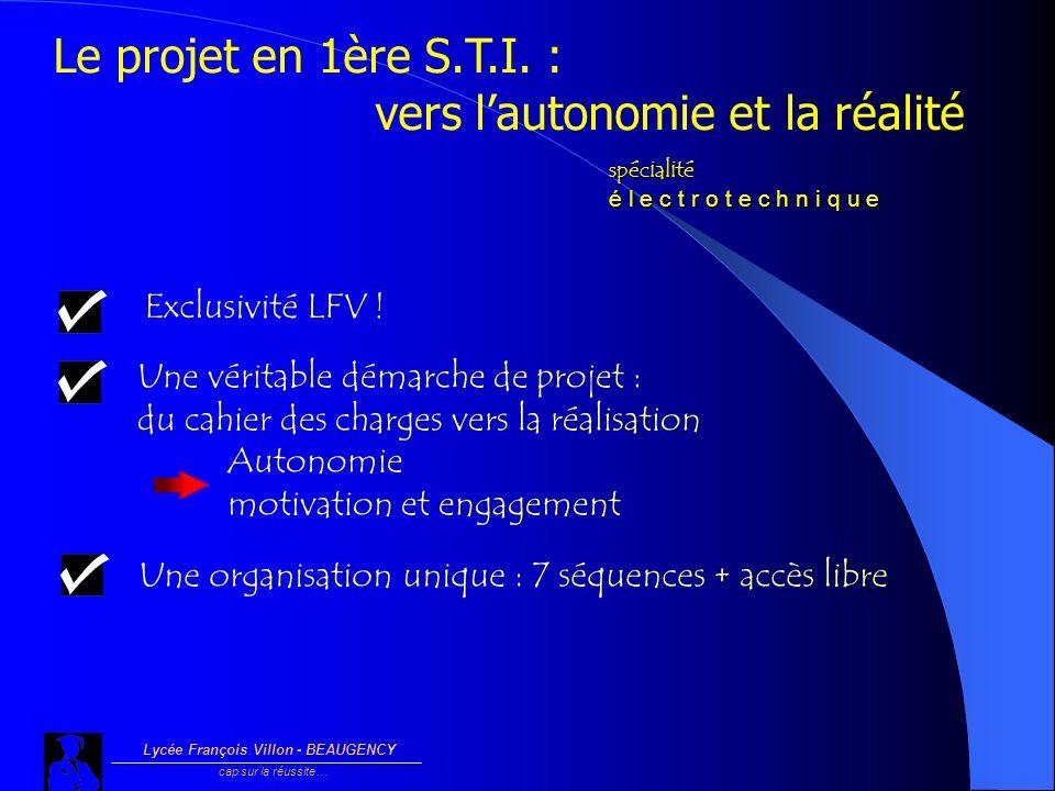 Lycée François Villon - BEAUGENCY cap sur la réussite… Le projet en 1ère S.T.I. : vers lautonomie et la réalité spécialité é l e c t r o t e c h n i q