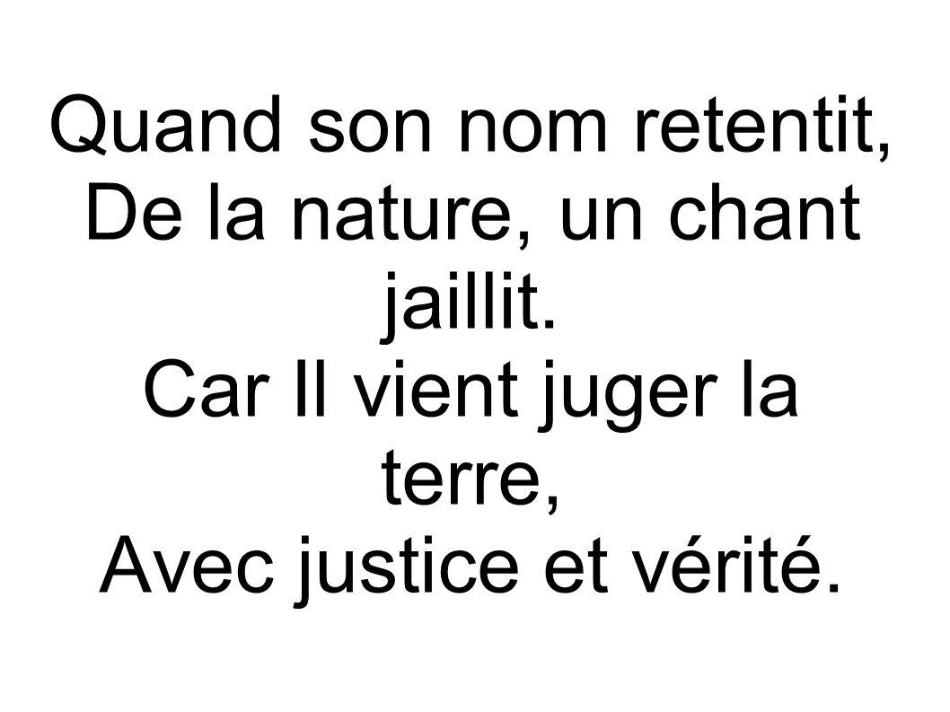 Quand son nom retentit, De la nature, un chant jaillit. Car Il vient juger la terre, Avec justice et vérité.