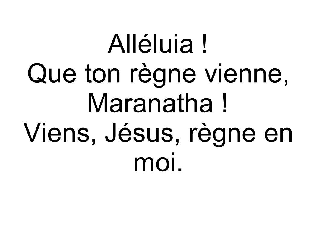 Alléluia ! Que ton règne vienne, Maranatha ! Viens, Jésus, règne en moi.
