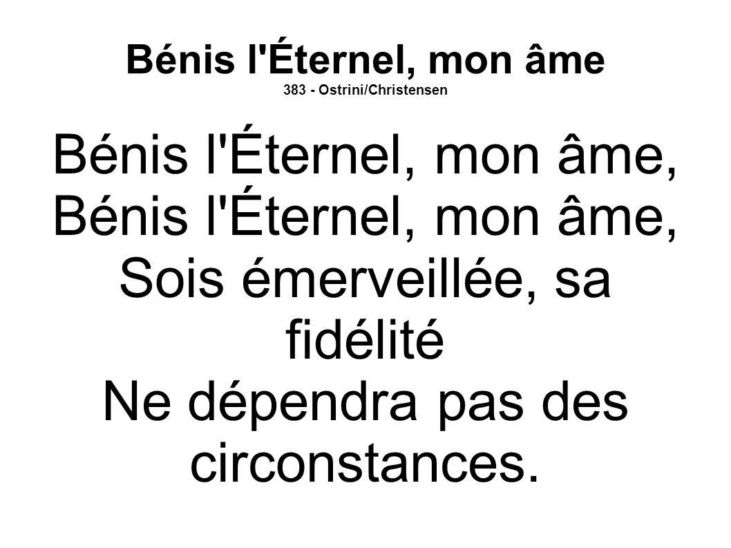 Bénis l'Éternel, mon âme 383 - Ostrini/Christensen Bénis l'Éternel, mon âme, Sois émerveillée, sa fidélité Ne dépendra pas des circonstances.