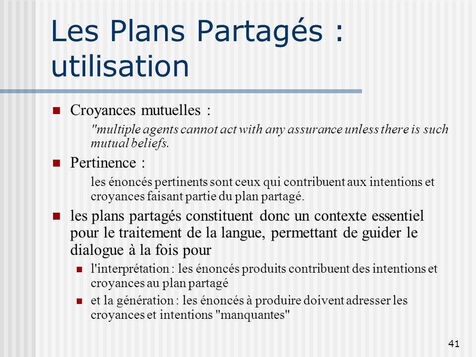 40 Les Plans Partagés : définition (suite) 1)la croyance mutuelle que l'agent de i peut effectuer I (pour tous les i ) 2)la croyance mutuelle que l'ex
