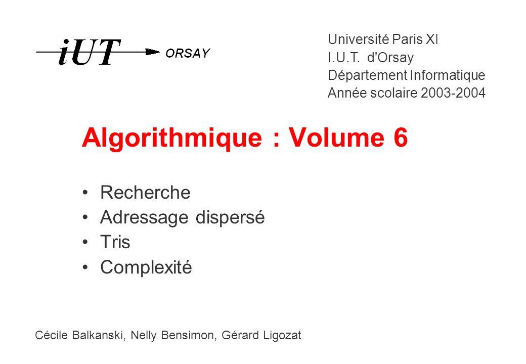 Algorithmique : Volume 6 Recherche Adressage dispersé Tris Complexité Cécile Balkanski, Nelly Bensimon, Gérard Ligozat Université Paris XI I.U.T. d'Or