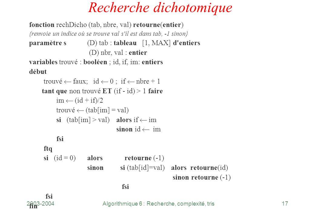 2003-2004Algorithmique 6 : Recherche, complexité, tris17 Recherche dichotomique fonction rechDicho (tab, nbre, val) retourne(entier) {renvoie un indic