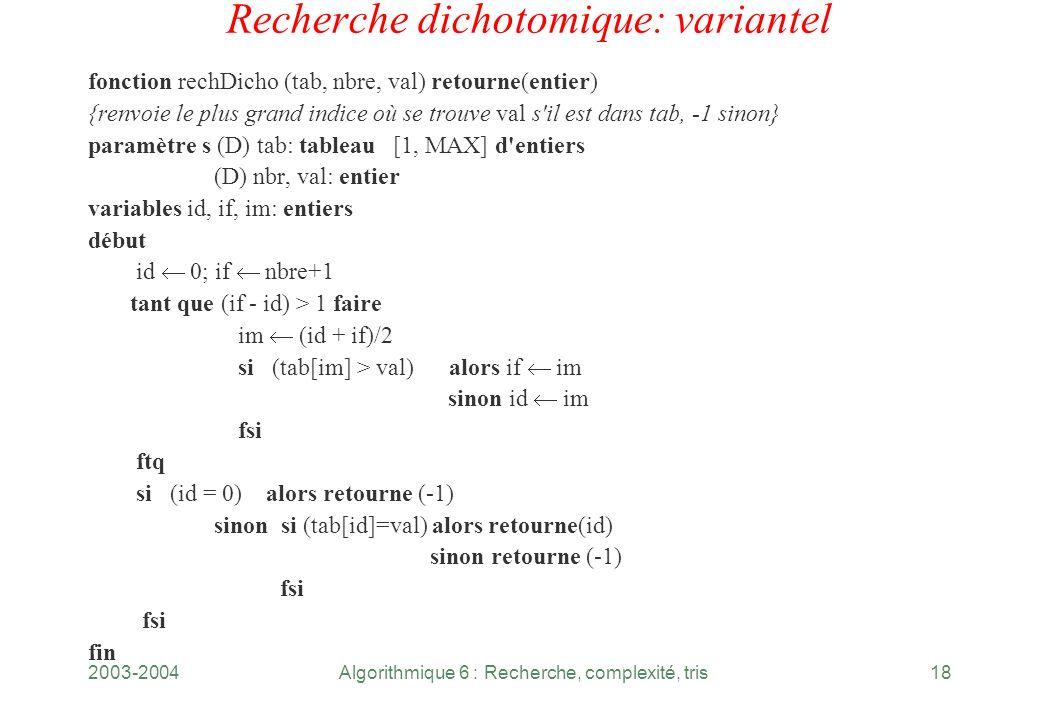 2003-2004Algorithmique 6 : Recherche, complexité, tris18 Recherche dichotomique: variantel fonction rechDicho (tab, nbre, val) retourne(entier) {renvo