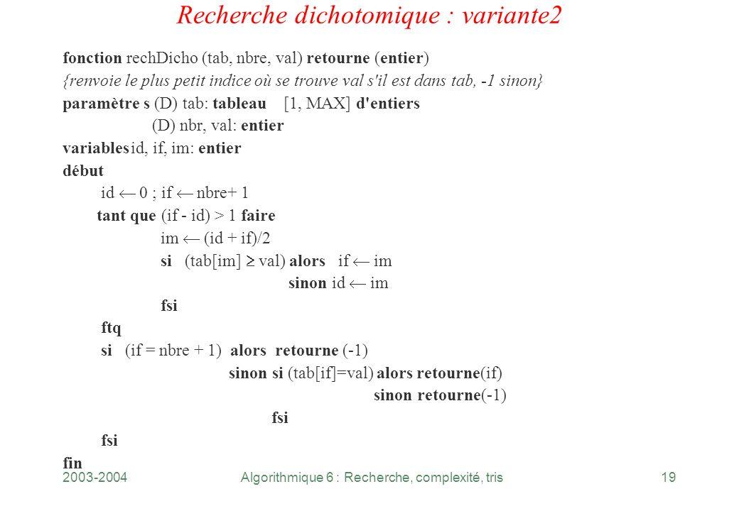 2003-2004Algorithmique 6 : Recherche, complexité, tris19 Recherche dichotomique : variante2 fonction rechDicho (tab, nbre, val) retourne (entier) {ren