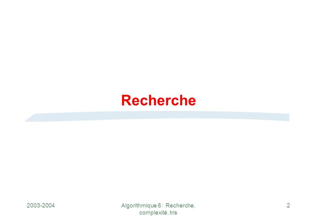 2003-2004Algorithmique 6 : Recherche, complexité, tris 2 Recherche