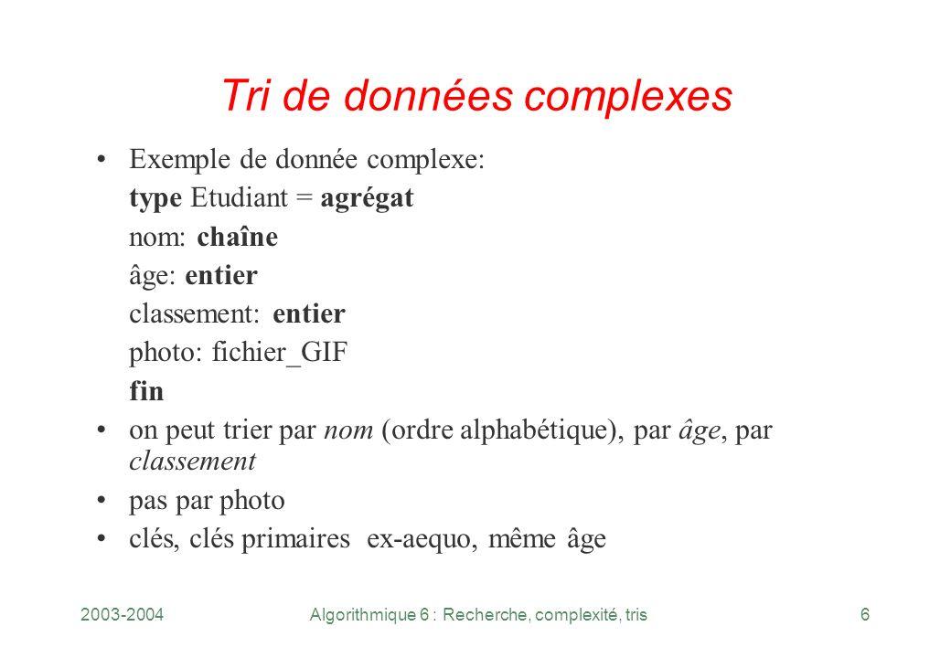 2003-2004Algorithmique 6 : Recherche, complexité, tris6 Tri de données complexes Exemple de donnée complexe: type Etudiant = agrégat nom: chaîne âge: