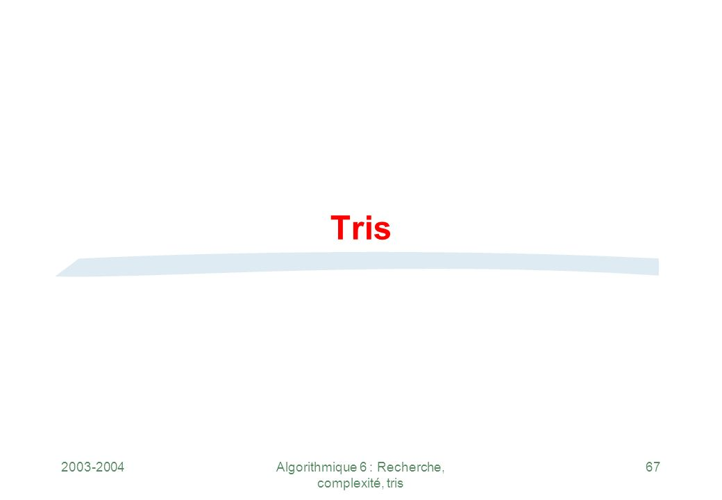 2003-2004Algorithmique 6 : Recherche, complexité, tris 67 Tris
