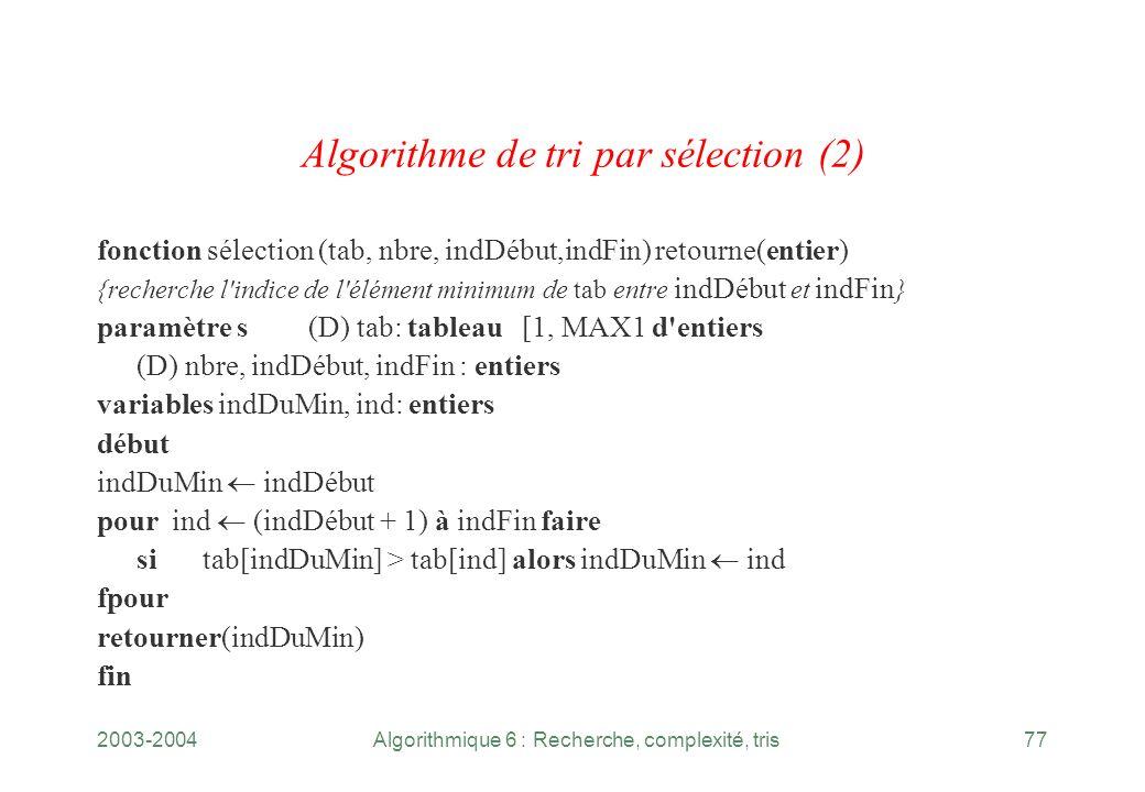 2003-2004Algorithmique 6 : Recherche, complexité, tris77 Algorithme de tri par sélection (2) fonction sélection (tab, nbre, indDébut,indFin) retourne(