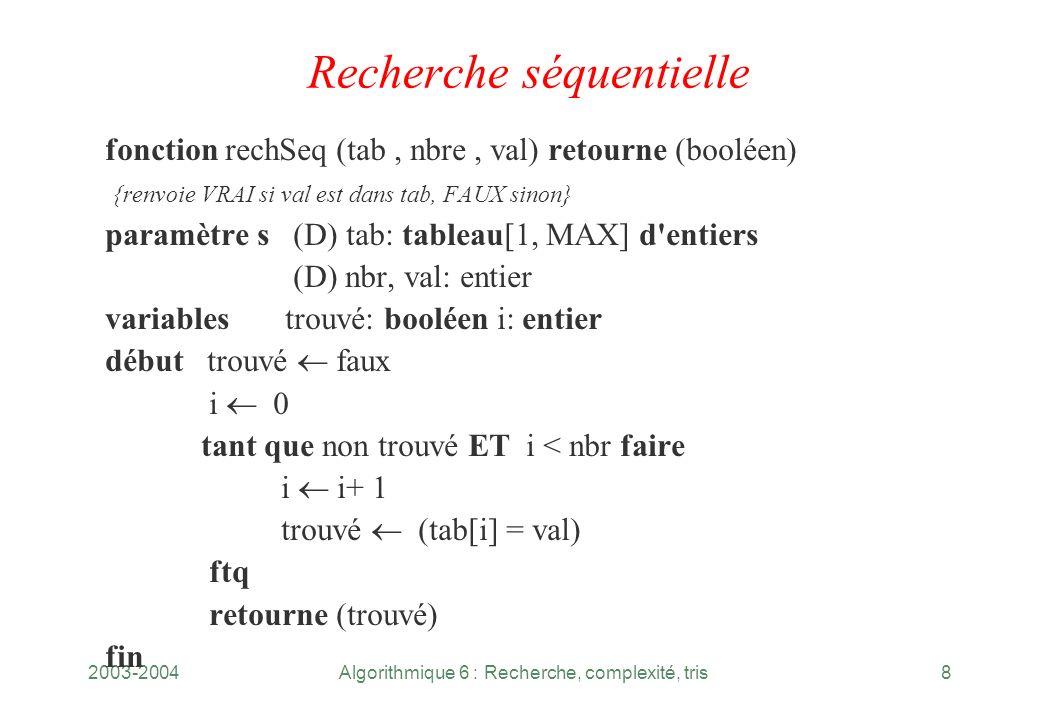 2003-2004Algorithmique 6 : Recherche, complexité, tris8 Recherche séquentielle fonction rechSeq (tab, nbre, val) retourne (booléen) {renvoie VRAI si v