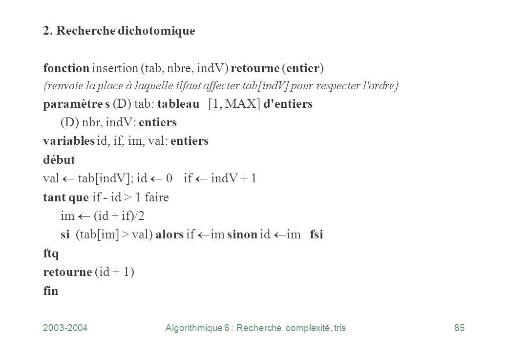 2003-2004Algorithmique 6 : Recherche, complexité, tris85 2. Recherche dichotomique fonction insertion (tab, nbre, indV) retourne (entier) {renvoie la