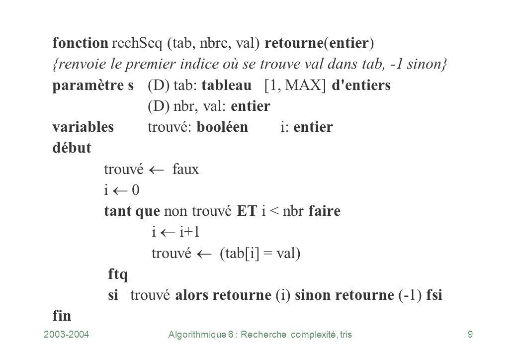 2003-2004Algorithmique 6 : Recherche, complexité, tris9 fonction rechSeq (tab, nbre, val) retourne(entier) {renvoie le premier indice où se trouve val