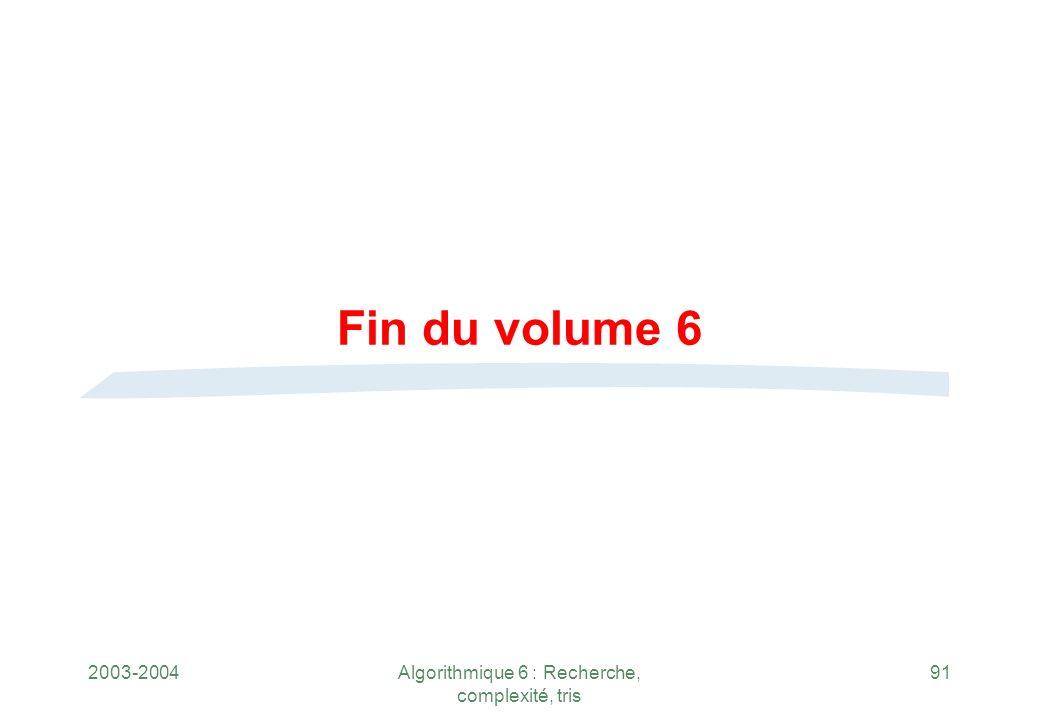2003-2004Algorithmique 6 : Recherche, complexité, tris 91 Fin du volume 6