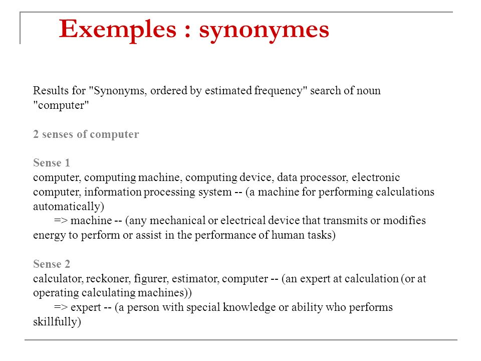 Exemples : synonymes Results for Synonyms, ordered by estimated frequency search of noun computer 2 senses of computer Sense 1 computer, computing machine, computing device, data processor, electronic computer, information processing system -- (a machine for performing calculations automatically) => machine -- (any mechanical or electrical device that transmits or modifies energy to perform or assist in the performance of human tasks) Sense 2 calculator, reckoner, figurer, estimator, computer -- (an expert at calculation (or at operating calculating machines)) => expert -- (a person with special knowledge or ability who performs skillfully)