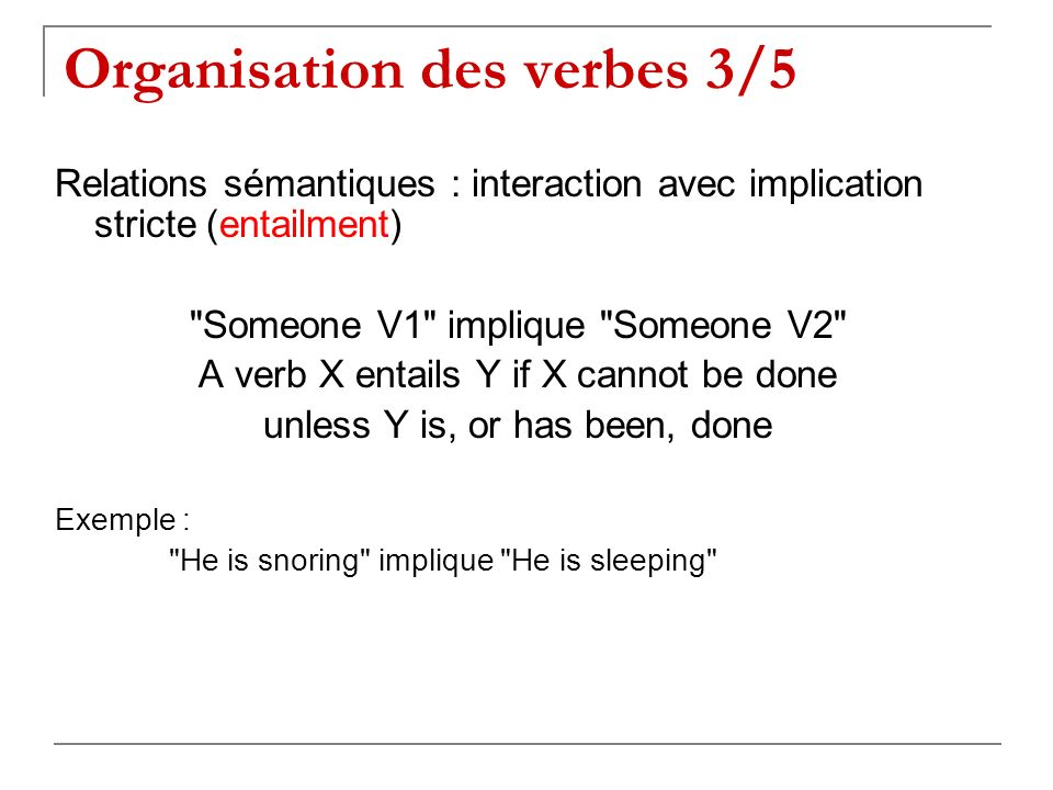 Relations sémantiques : interaction avec implication stricte (entailment) Someone V1 implique Someone V2 A verb X entails Y if X cannot be done unless Y is, or has been, done Exemple : He is snoring implique He is sleeping Organisation des verbes 3/5