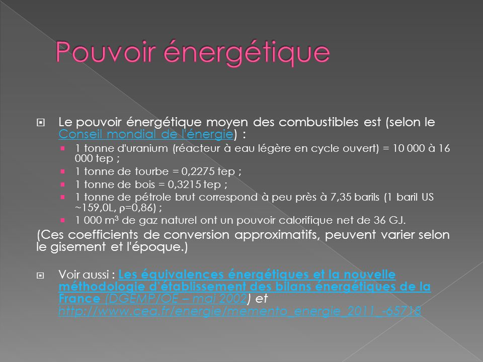 Le pouvoir énergétique moyen des combustibles est (selon le Conseil mondial de l énergie) : Conseil mondial de l énergie 1 tonne d uranium (réacteur à eau légère en cycle ouvert) = 10 000 à 16 000 tep ; 1 tonne de tourbe = 0,2275 tep ; 1 tonne de bois = 0,3215 tep ; 1 tonne de pétrole brut correspond à peu près à 7,35 barils (1 baril US ~159,0L, =0,86) ; 1 000 m 3 de gaz naturel ont un pouvoir calorifique net de 36 GJ.
