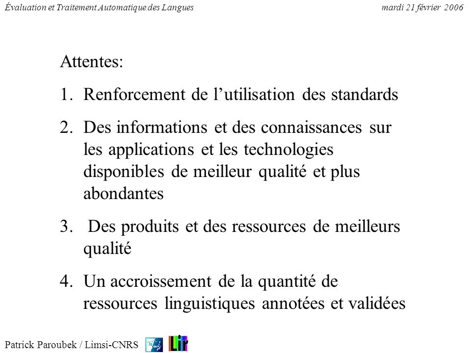 Patrick Paroubek / Limsi-CNRS Évaluation et Traitement Automatique des Languesmardi 21 février 2006 Attentes: 1.Renforcement de lutilisation des stand