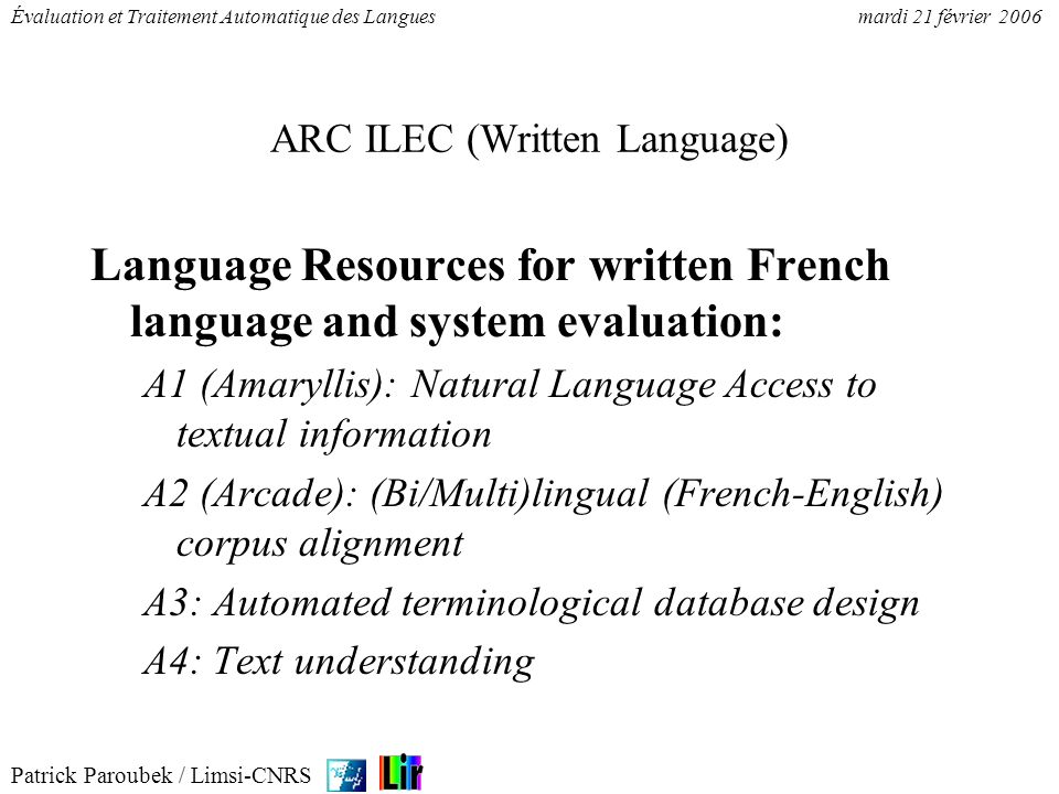 Patrick Paroubek / Limsi-CNRS Évaluation et Traitement Automatique des Languesmardi 21 février 2006 ARC ILEC (Written Language) Language Resources for