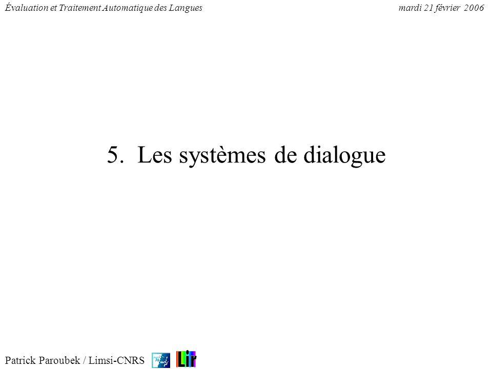 Patrick Paroubek / Limsi-CNRS Évaluation et Traitement Automatique des Languesmardi 21 février 2006 5. Les systèmes de dialogue