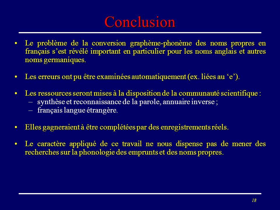 18 Conclusion Le problème de la conversion graphème-phonème des noms propres en français sest révélé important en particulier pour les noms anglais et