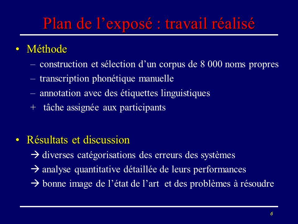 6 Plan de lexposé : travail réalisé MéthodeMéthode –construction et sélection dun corpus de 8 000 noms propres –transcription phonétique manuelle –ann