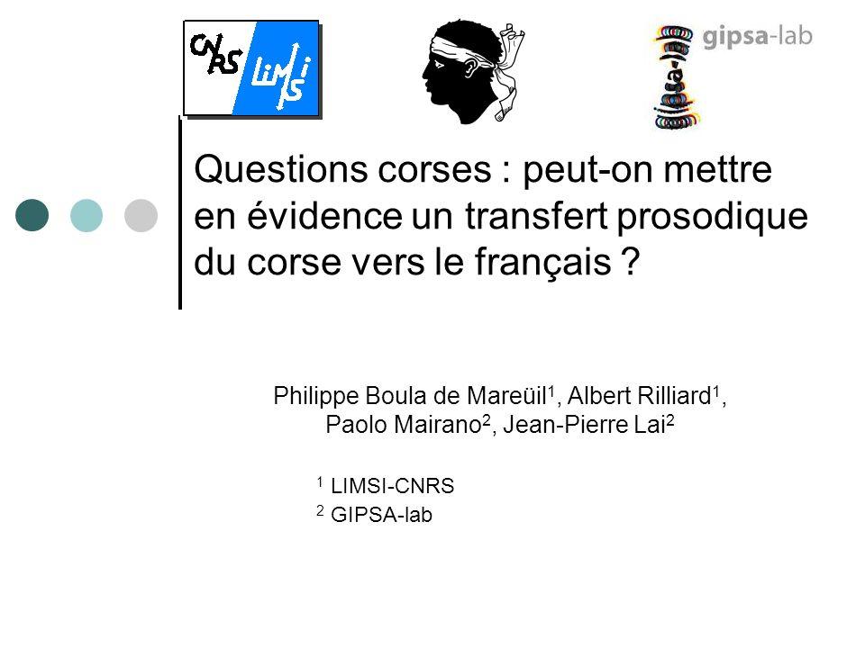 Questions corses : peut-on mettre en évidence un transfert prosodique du corse vers le français ? Philippe Boula de Mareüil 1, Albert Rilliard 1, Paol