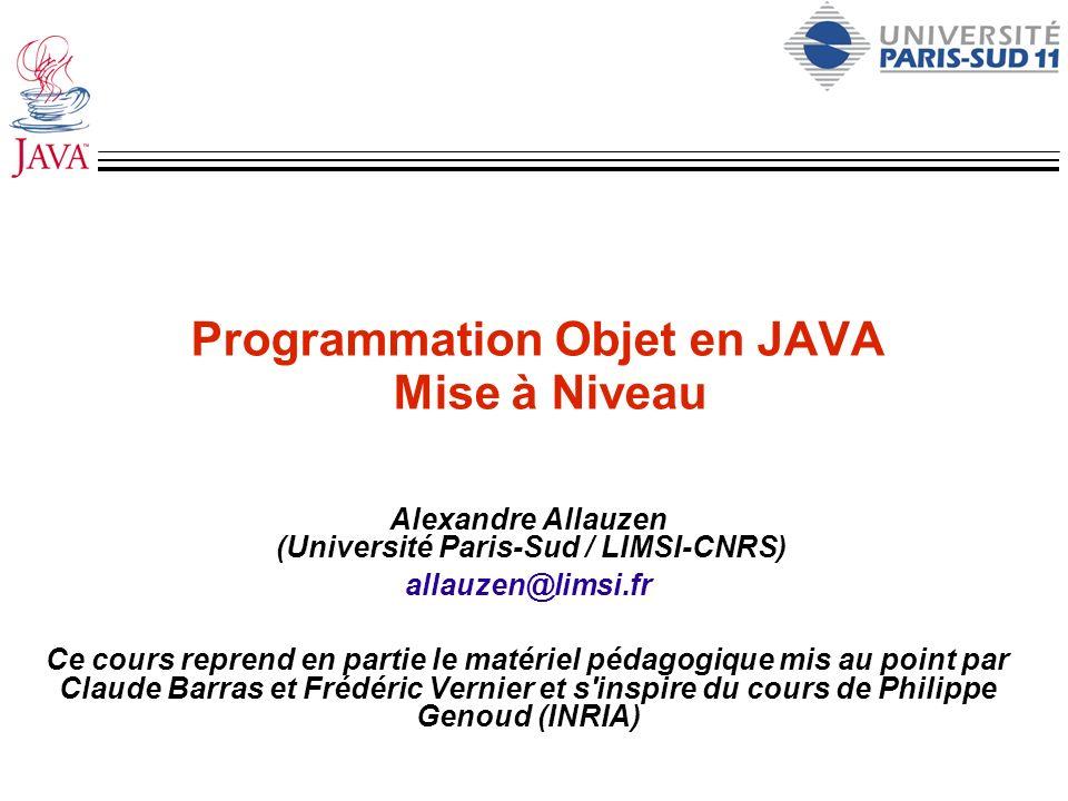 Programmation Objet en JAVA Mise à Niveau Alexandre Allauzen (Université Paris-Sud / LIMSI-CNRS) allauzen@limsi.fr Ce cours reprend en partie le matér