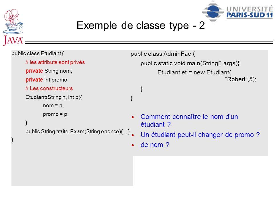 Exemple de classe type - 2 public class Etudiant { // les attributs sont privés private String nom; private int promo; // Les constructeurs Etudiant(S