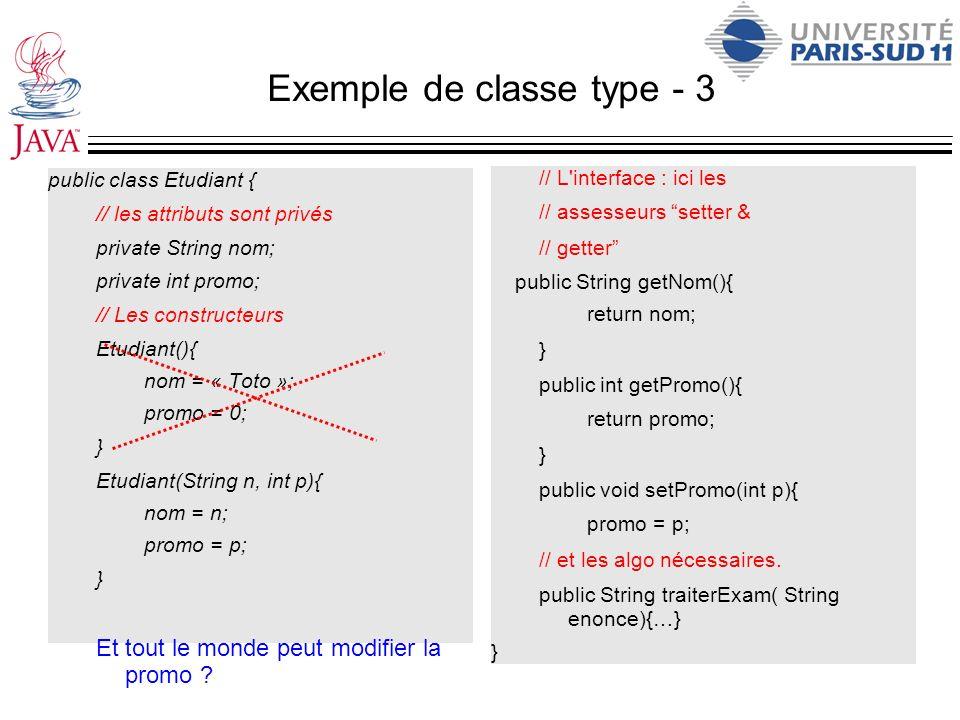 Exemple de classe type - 3 public class Etudiant { // les attributs sont privés private String nom; private int promo; // Les constructeurs Etudiant()