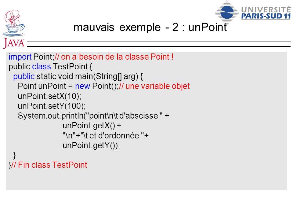 mauvais exemple - 2 : unPoint import Point;// on a besoin de la classe Point ! public class TestPoint { public static void main(String[] arg) { Point