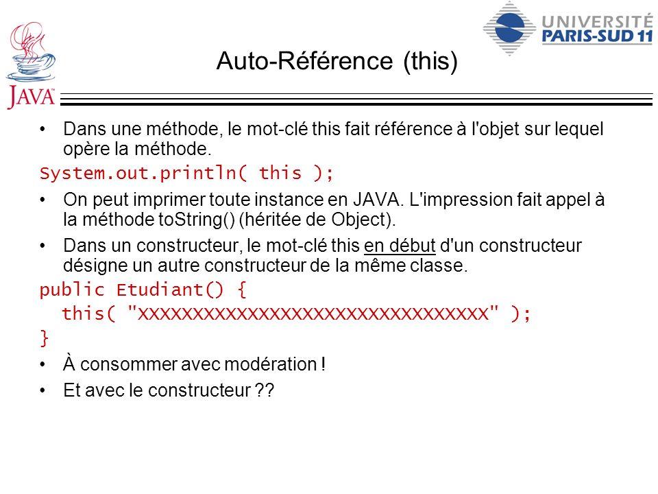 Auto-Référence (this) Dans une méthode, le mot-clé this fait référence à l'objet sur lequel opère la méthode. System.out.println( this ); On peut impr