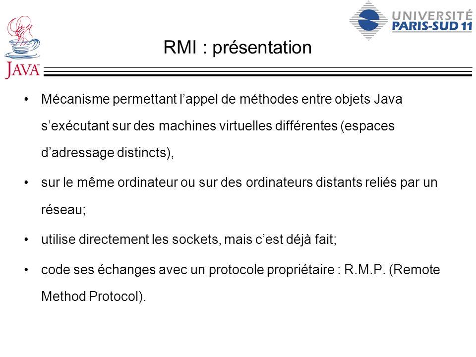 RMI : présentation Mécanisme permettant lappel de méthodes entre objets Java sexécutant sur des machines virtuelles différentes (espaces dadressage di