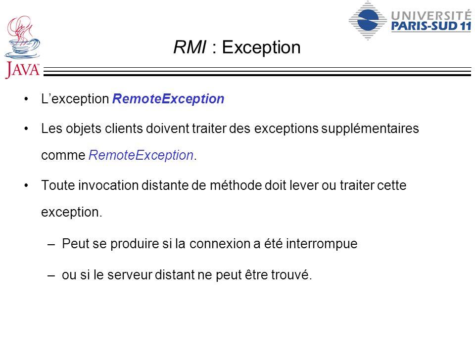 RMI : Exception Lexception RemoteException Les objets clients doivent traiter des exceptions supplémentaires comme RemoteException. Toute invocation d