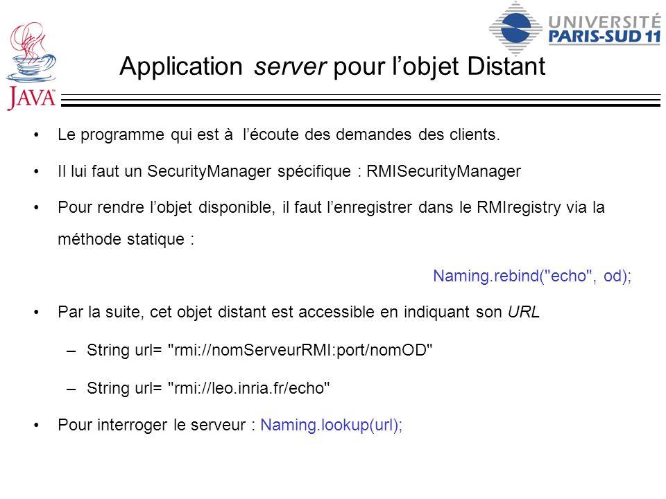 Application server pour lobjet Distant Le programme qui est à lécoute des demandes des clients. Il lui faut un SecurityManager spécifique : RMISecurit