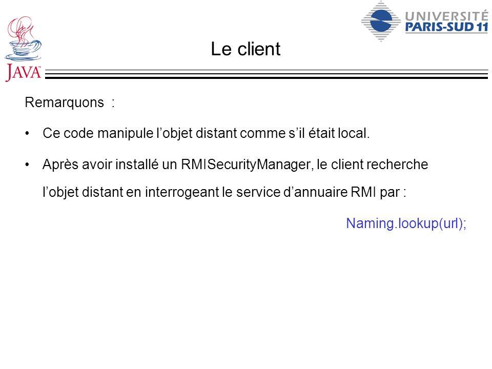 Le client Remarquons : Ce code manipule lobjet distant comme sil était local. Après avoir installé un RMISecurityManager, le client recherche lobjet d