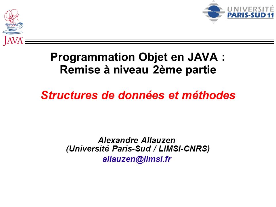 Programmation Objet en JAVA : Remise à niveau 2ème partie Structures de données et méthodes Alexandre Allauzen (Université Paris-Sud / LIMSI-CNRS) all